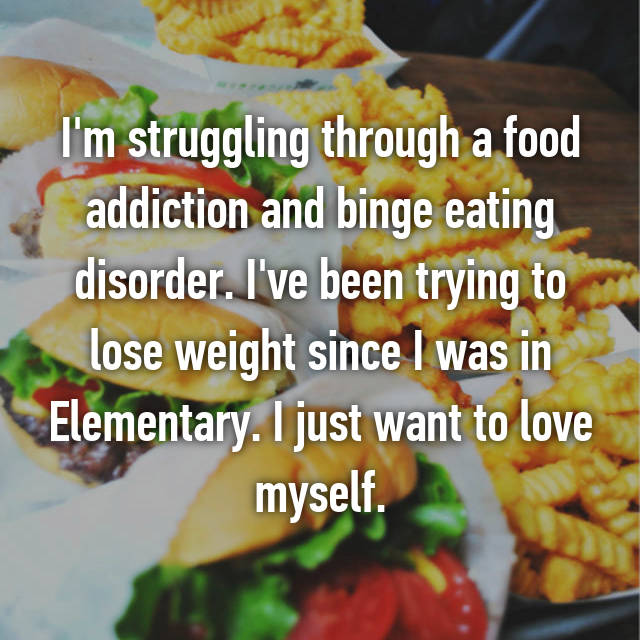 I'm struggling through a food addiction and binge eating disorder. I've been trying to lose weight since I was in Elementary. I just want to love myself.