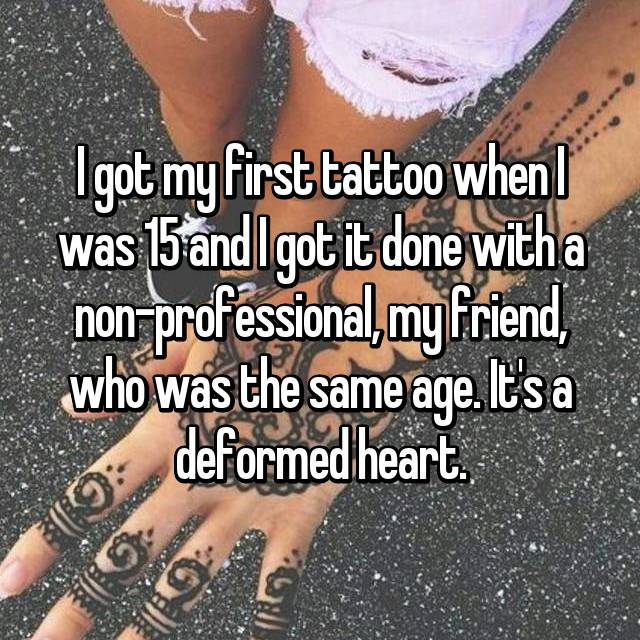 I got my first tattoo when I was 15 and I got it done with a non-professional, my friend, who was the same age. It's a deformed heart.