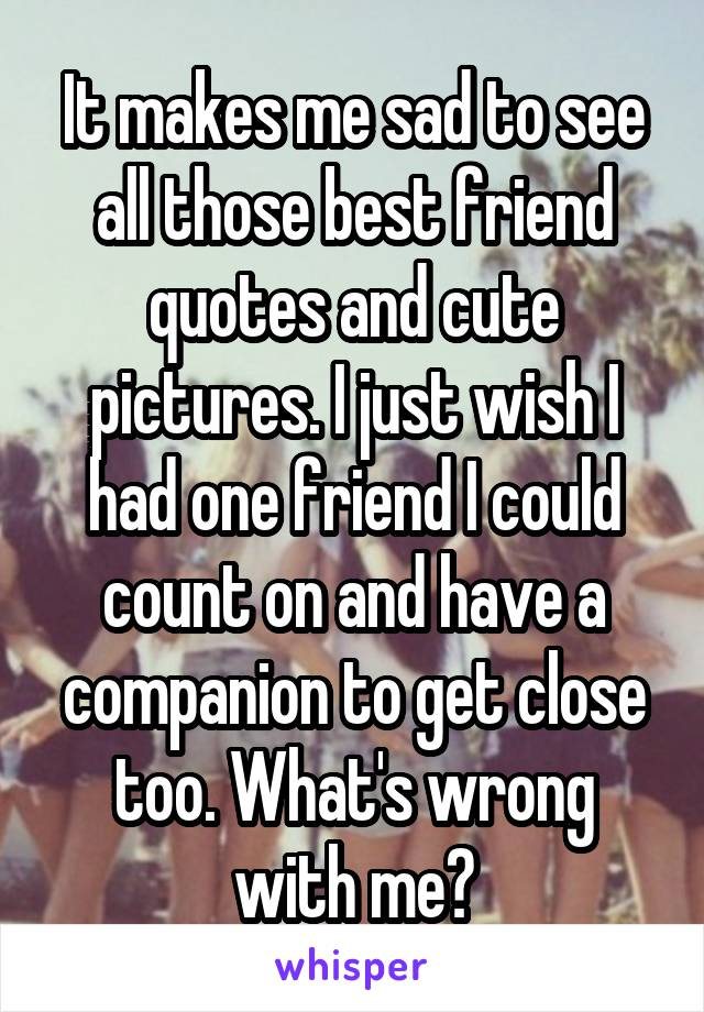 It makes me sad to see all those best friend quotes and cute