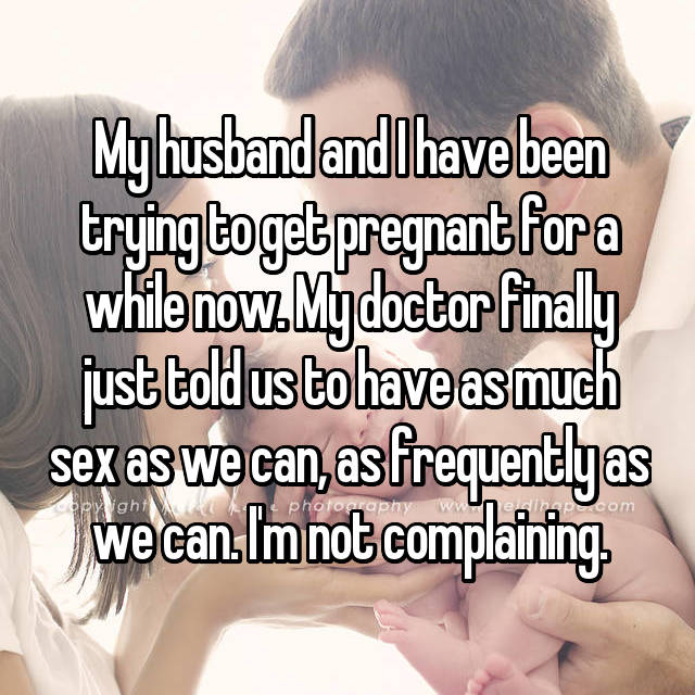 My husband and I have been trying to get pregnant for a while now. My doctor finally just told us to have as much sex as we can, as frequently as we can. I'm not complaining.