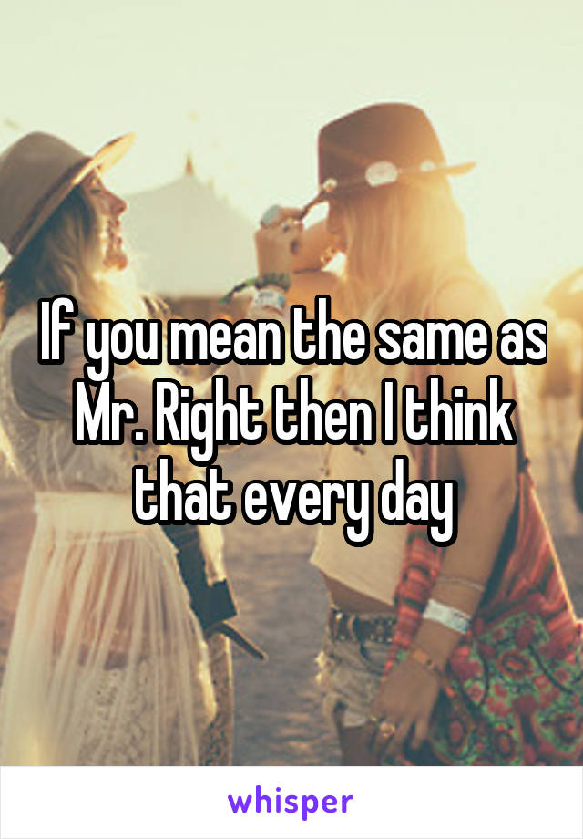If you mean the same as Mr. Right then I think that every day
