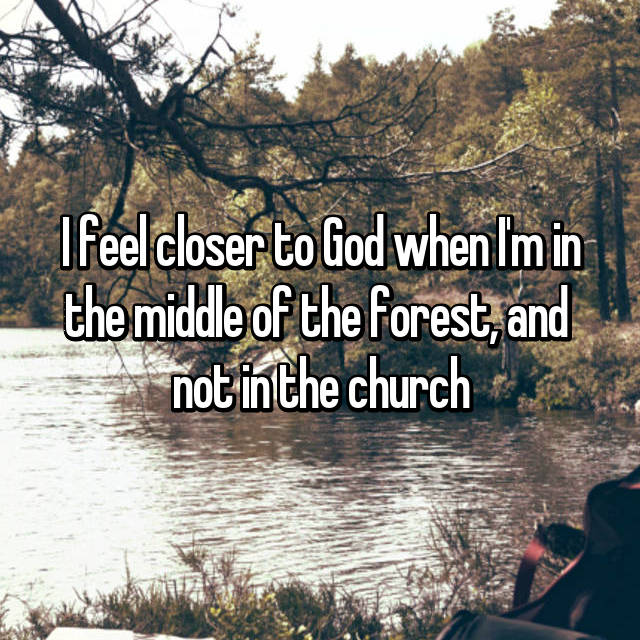 I feel closer to God when I'm in the middle of the forest, and  not in the church