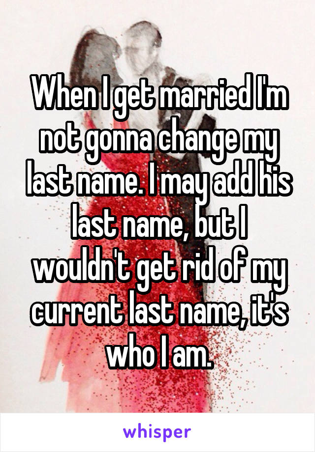 When I get married I'm not gonna change my last name. I may add his last name, but I wouldn't get rid of my current last name, it's who I am.