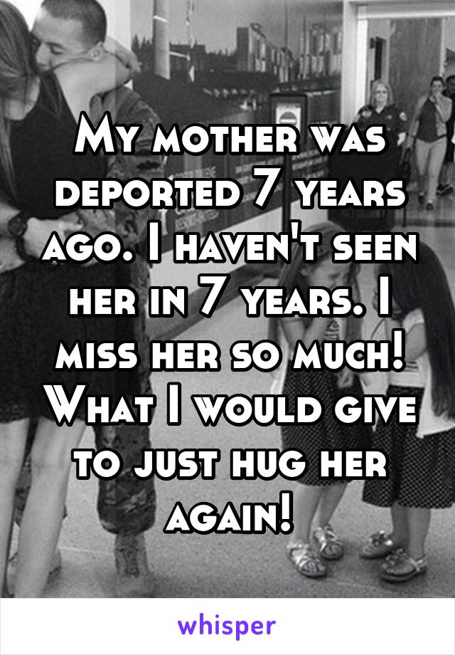 My mother was deported 7 years ago. I haven't seen her in 7 years. I miss her so much! What I would give to just hug her again!