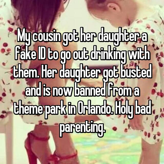 My cousin got her daughter a fake ID to go out drinking with them. Her daughter got busted and is now banned from a theme park in Orlando. Holy bad parenting.