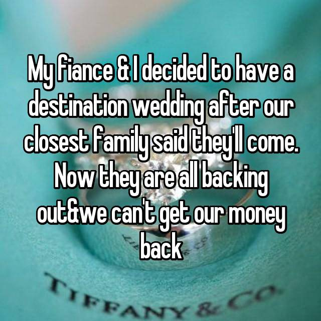 My fiance & I decided to have a destination wedding after our closest family said they'll come. Now they are all backing out&we can't get our money back😡