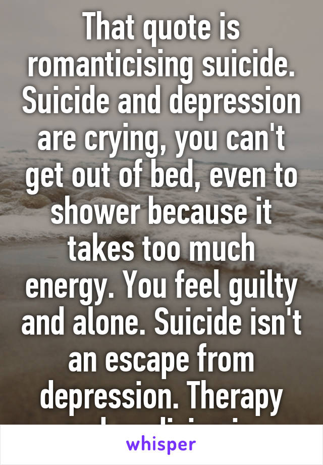 That quote is romanticising suicide  Suicide and depression