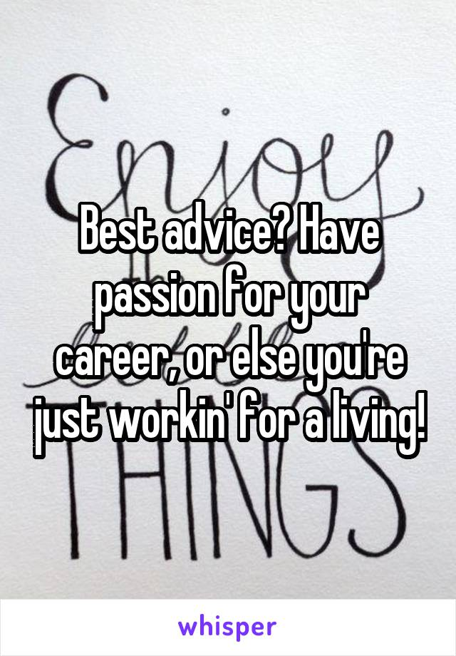 Best advice? Have passion for your career, or else you're just workin' for a living!