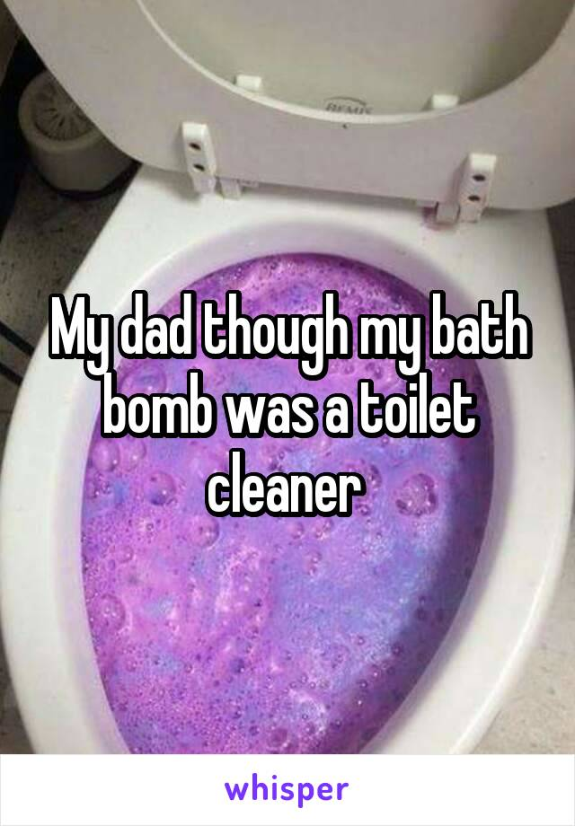 My dad though my bath bomb was a toilet cleaner