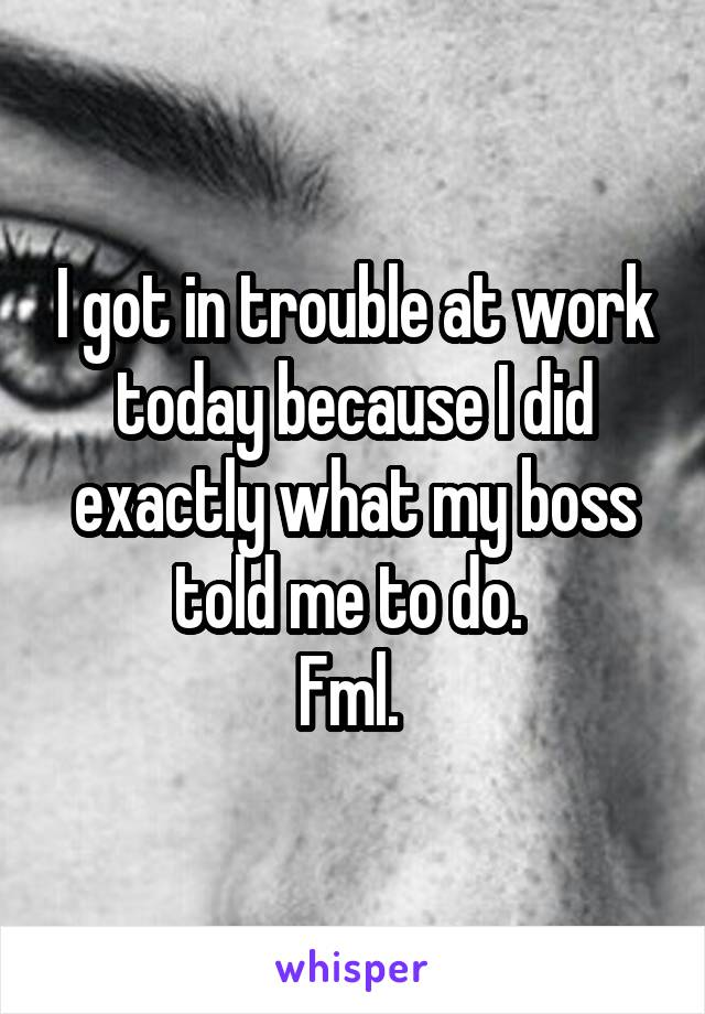 I got in trouble at work today because I did exactly what my boss told me to do.  Fml.
