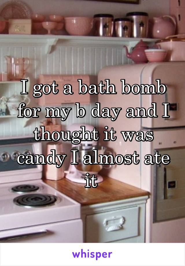 I got a bath bomb for my b day and I thought it was candy I almost ate it
