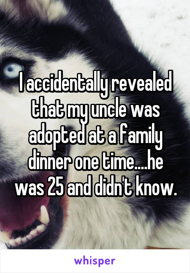 I accidentally revealed that my uncle was adopted at a family dinner one time....he was 25 and didn't know.