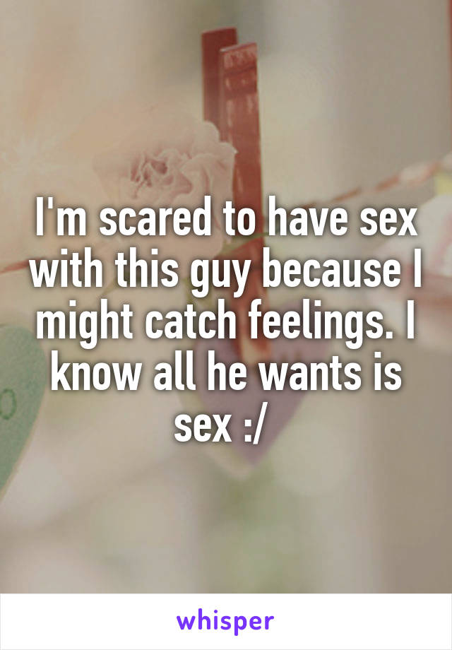 I'm scared to have sex with this guy because I might catch feelings. I know all he wants is sex :/
