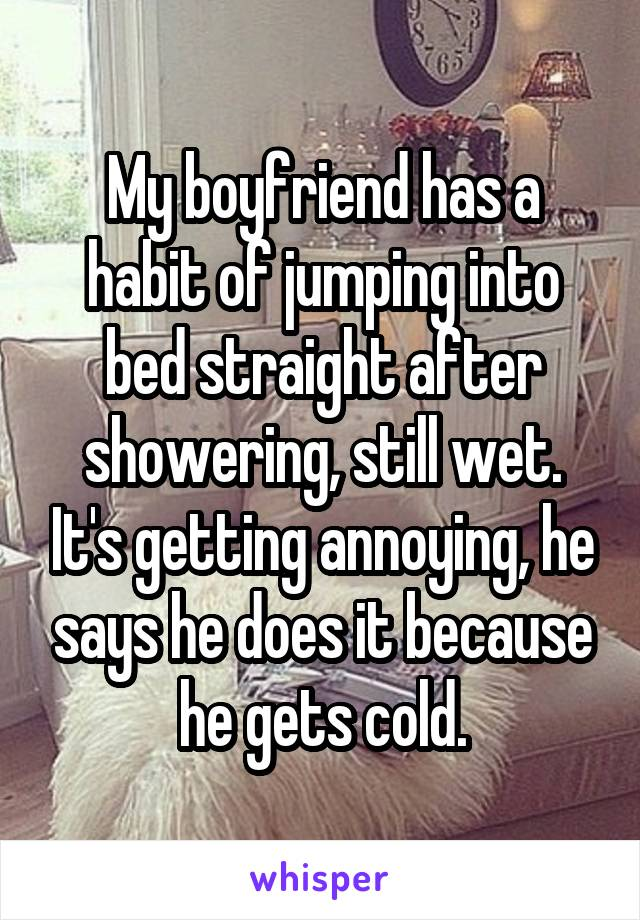 My boyfriend has a habit of jumping into bed straight after showering, still wet. It's getting annoying, he says he does it because he gets cold.