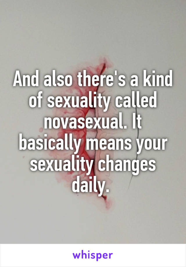 And also there's a kind of sexuality called novasexual. It basically means your sexuality changes daily.