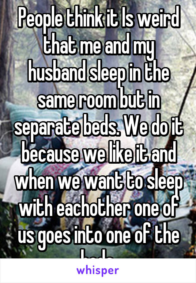 People think it Is weird that me and my husband sleep in the same room but in separate beds. We do it because we like it and when we want to sleep with eachother one of us goes into one of the beds