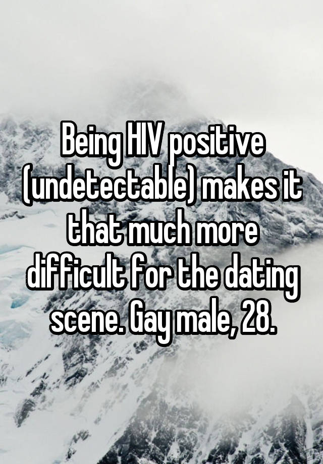 Being HIV positive (undetectable) makes it that much more difficult for the dating scene. Gay male, 28.