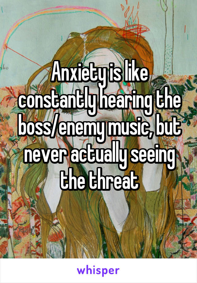 Anxiety is like constantly hearing the boss/enemy music, but never