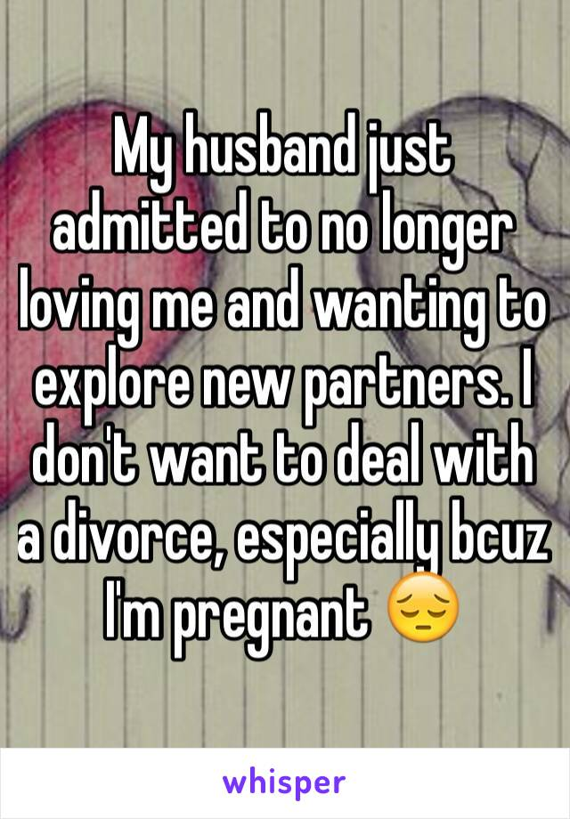 My husband just admitted to no longer loving me and wanting to explore new partners. I don't want to deal with a divorce, especially bcuz I'm pregnant 😔