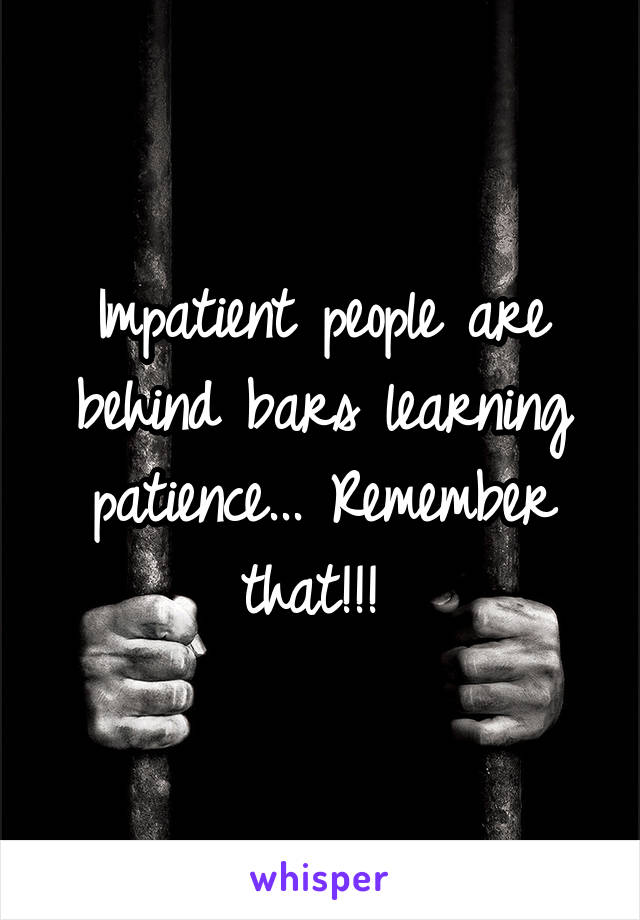 Learning Behind Bars >> Impatient People Are Behind Bars Learning Patience Remember That
