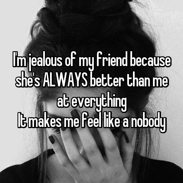 I'm jealous of my friend because she's ALWAYS better than me at everything It makes me feel like a nobody