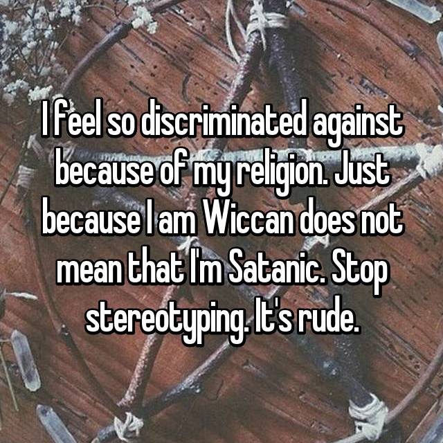 I feel so discriminated against because of my religion. Just because I am Wiccan does not mean that I'm Satanic. Stop stereotyping. It's rude.