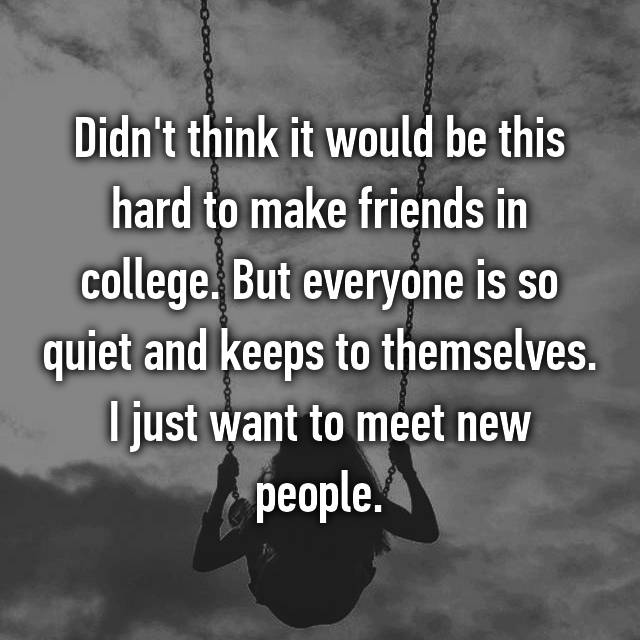 Didn't think it would be this hard to make friends in college. But everyone is so quiet and keeps to themselves. I just want to meet new people.