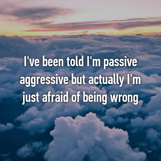 I've been told I'm passive aggressive but actually I'm just afraid of being wrong