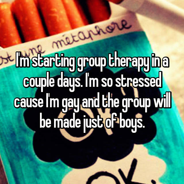 I'm starting group therapy in a couple days. I'm so stressed cause I'm gay and the group will be made just of boys.