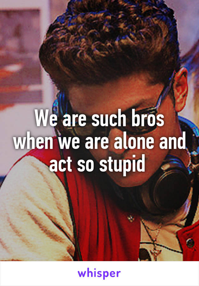We are such bros when we are alone and act so stupid