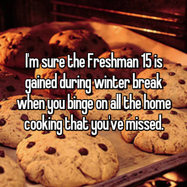 I'm sure the Freshman 15 is gained during winter break when you binge on all the home cooking that you've missed.