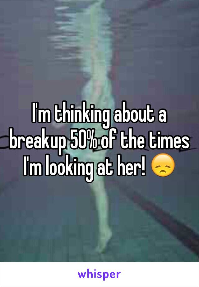 I'm thinking about a breakup 50% of the times I'm looking at her! 😞