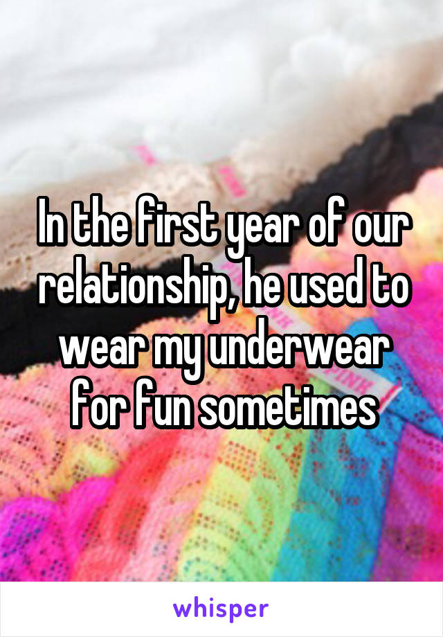 In the first year of our relationship, he used to wear my underwear for fun sometimes