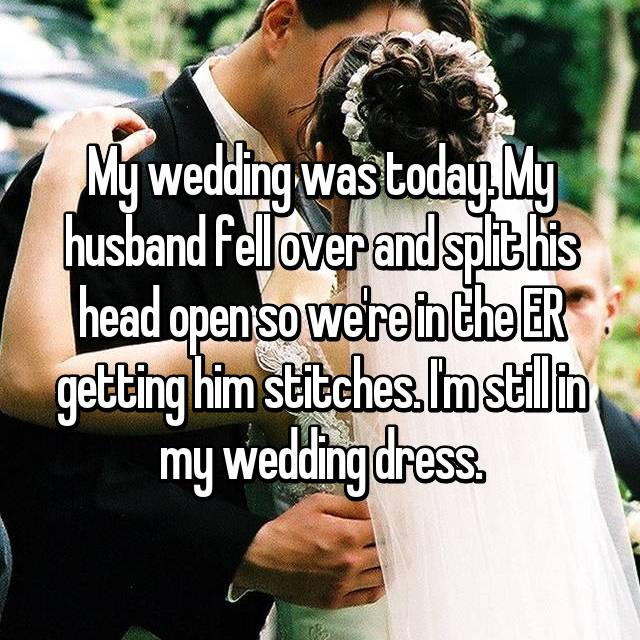 My wedding was today. My husband fell over and split his head open so we're in the ER getting him stitches. I'm still in my wedding dress.