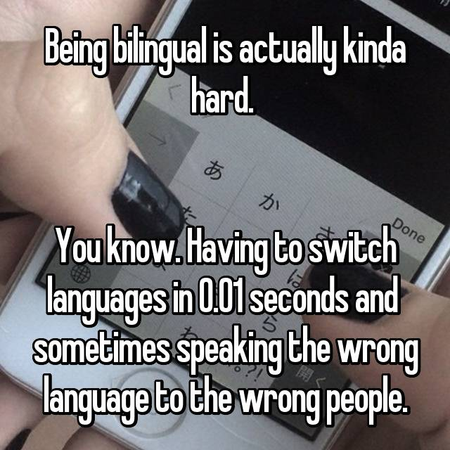 Being bilingual is actually kinda hard.    You know. Having to switch languages in 0.01 seconds and  sometimes speaking the wrong language to the wrong people.😐