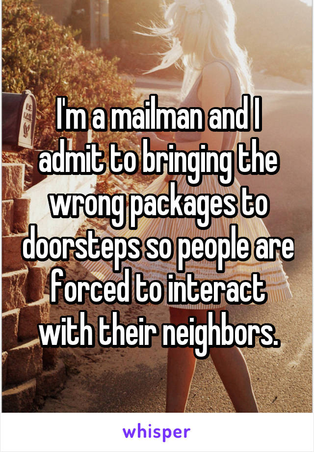 I'm a mailman and I admit to bringing the wrong packages to doorsteps so people are forced to interact with their neighbors.
