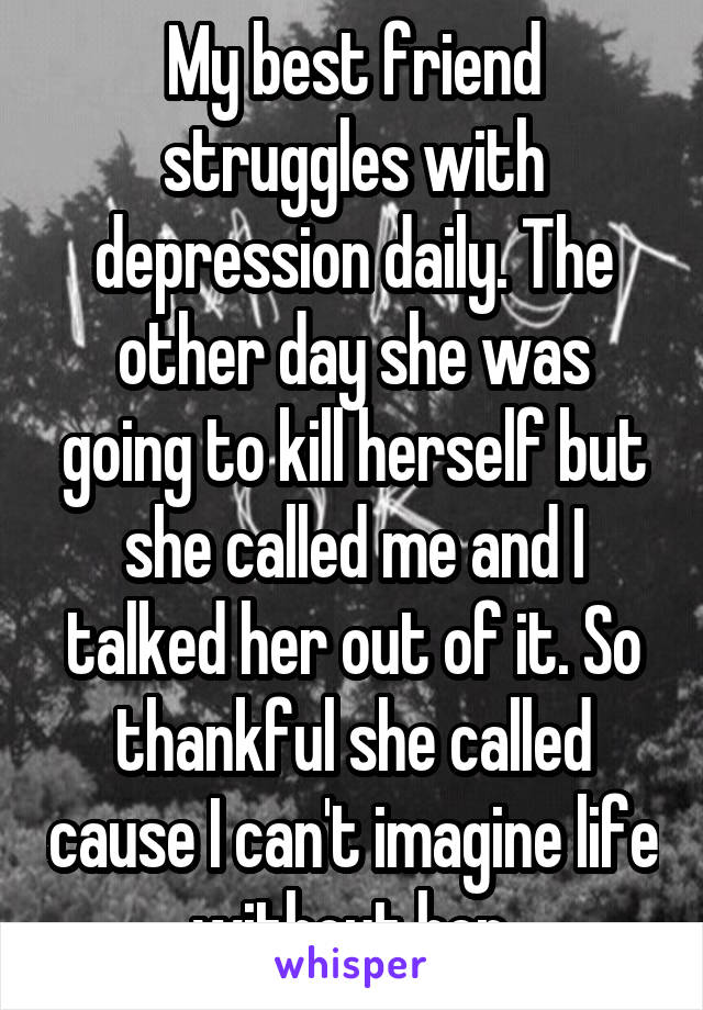 My best friend struggles with depression daily. The other day she was going to kill herself but she called me and I talked her out of it. So thankful she called cause I can't imagine life without her.