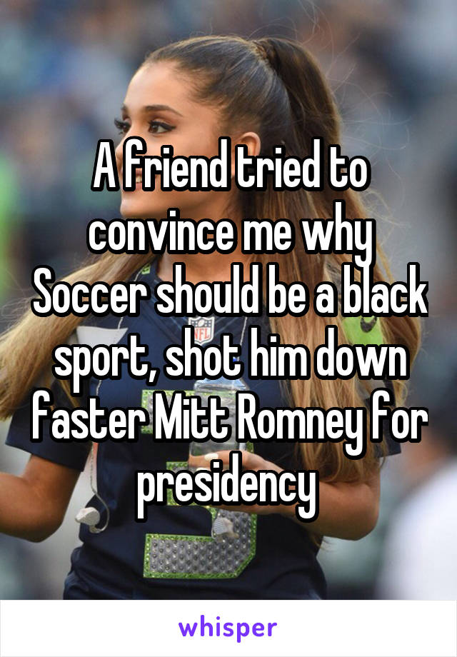 A friend tried to convince me why Soccer should be a black sport, shot him down faster Mitt Romney for presidency