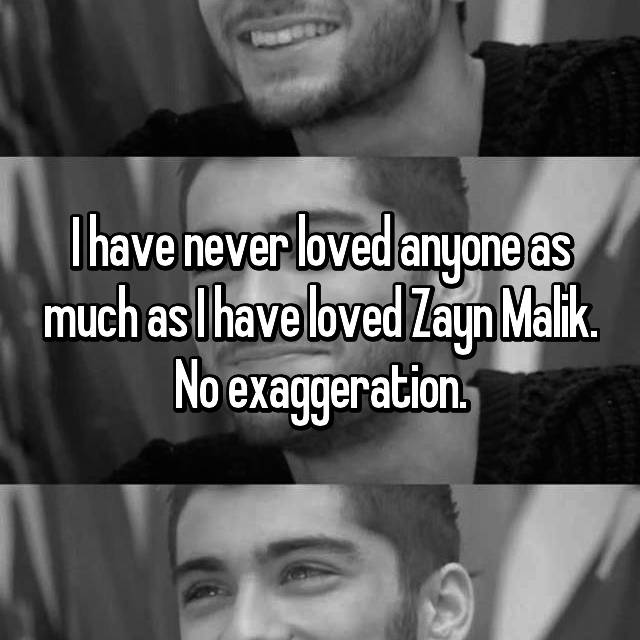 I have never loved anyone as much as I have loved Zayn Malik. No exaggeration.