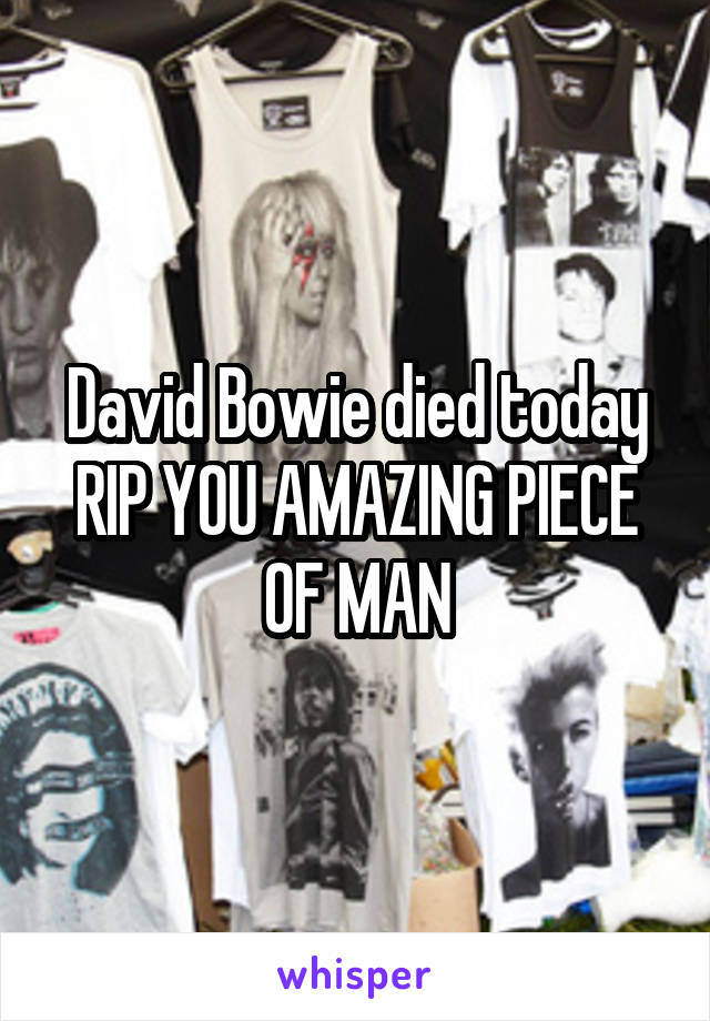 David Bowie died today RIP YOU AMAZING PIECE OF MAN