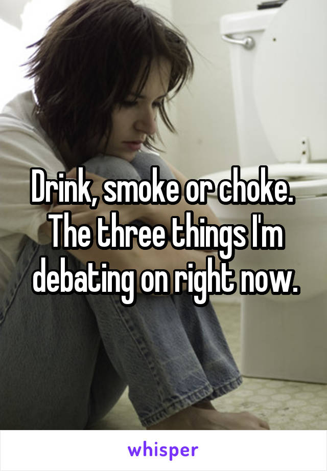 Drink, smoke or choke.  The three things I'm debating on right now.