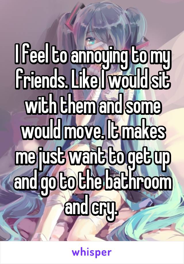 I feel to annoying to my friends. Like I would sit with them and some would move. It makes me just want to get up and go to the bathroom and cry.