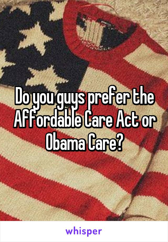 Do you guys prefer the Affordable Care Act or Obama Care?
