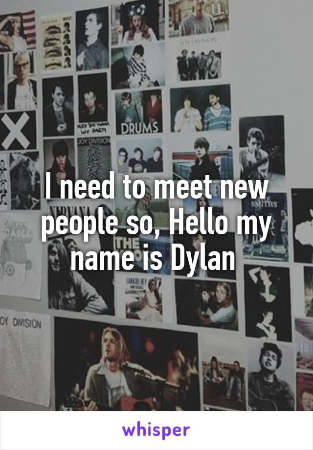 I need to meet new people so, Hello my name is Dylan