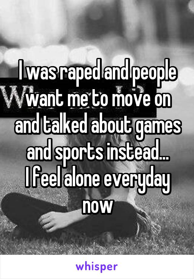 I was raped and people want me to move on and talked about games and sports instead... I feel alone everyday now