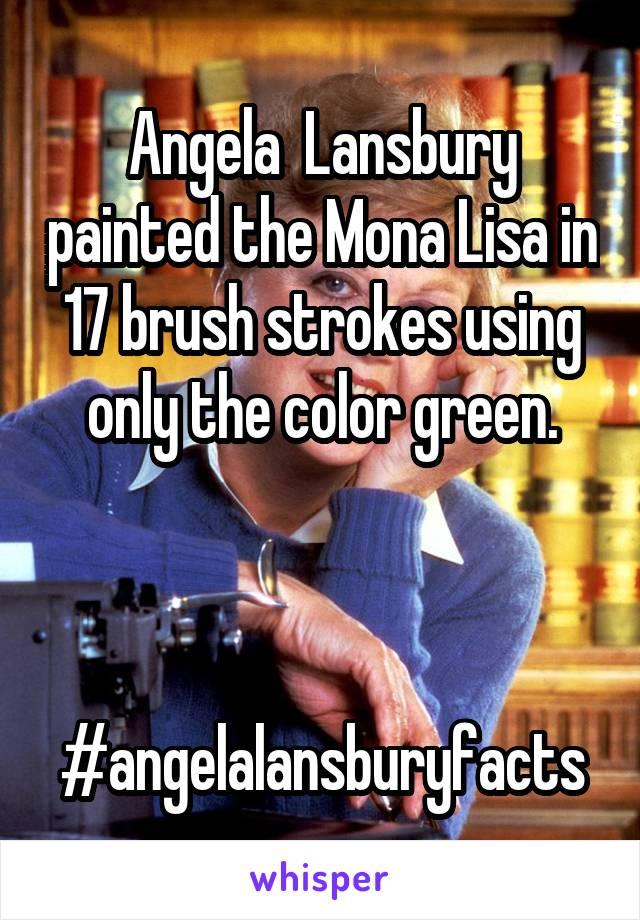 Angela  Lansbury painted the Mona Lisa in 17 brush strokes using only the color green.    #angelalansburyfacts