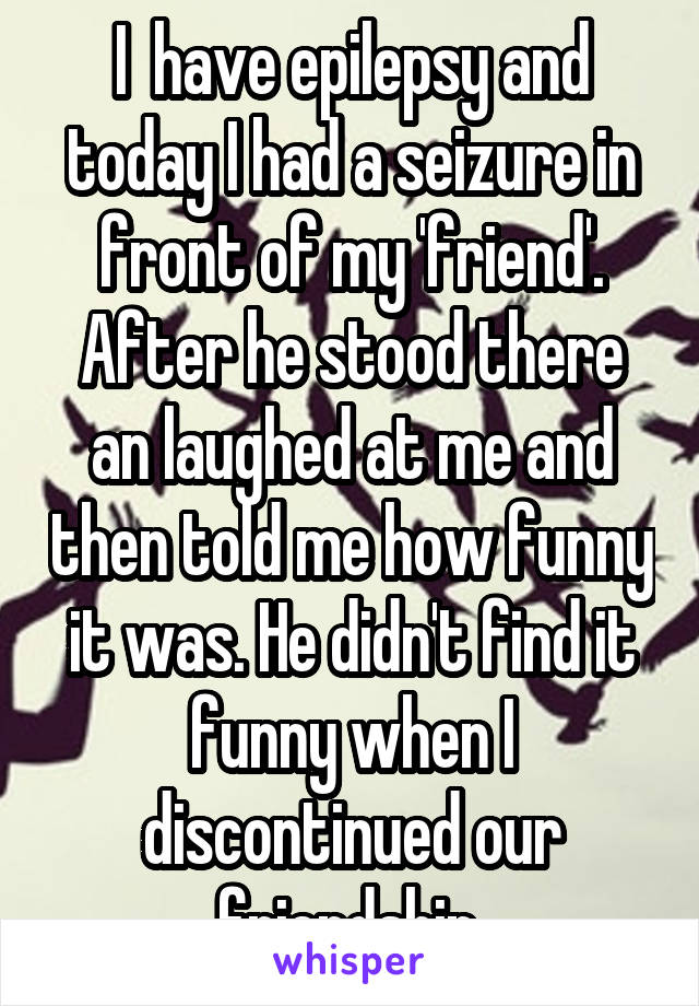 I  have epilepsy and today I had a seizure in front of my 'friend'. After he stood there an laughed at me and then told me how funny it was. He didn't find it funny when I discontinued our friendship.