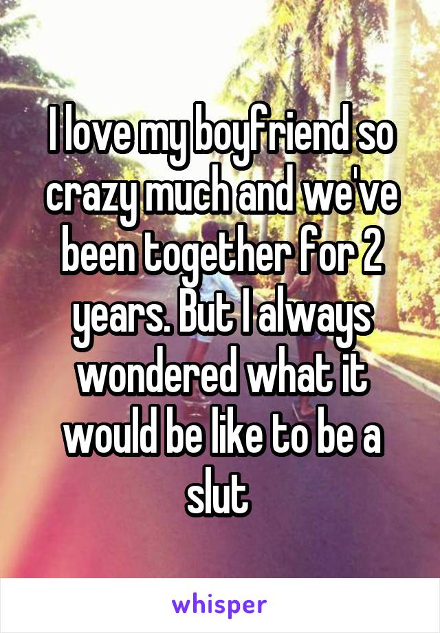 I love my boyfriend so crazy much and we've been together for 2 years. But I always wondered what it would be like to be a slut
