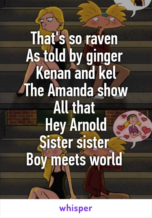 That's so raven  As told by ginger  Kenan and kel The Amanda show All that  Hey Arnold Sister sister  Boy meets world