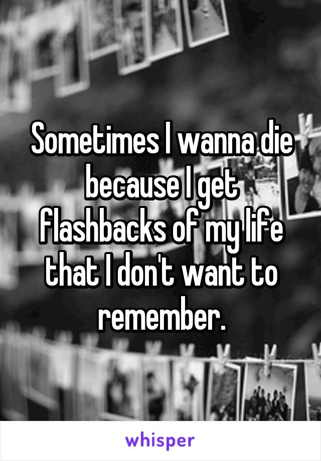 Sometimes I wanna die because I get flashbacks of my life that I don't want to remember.